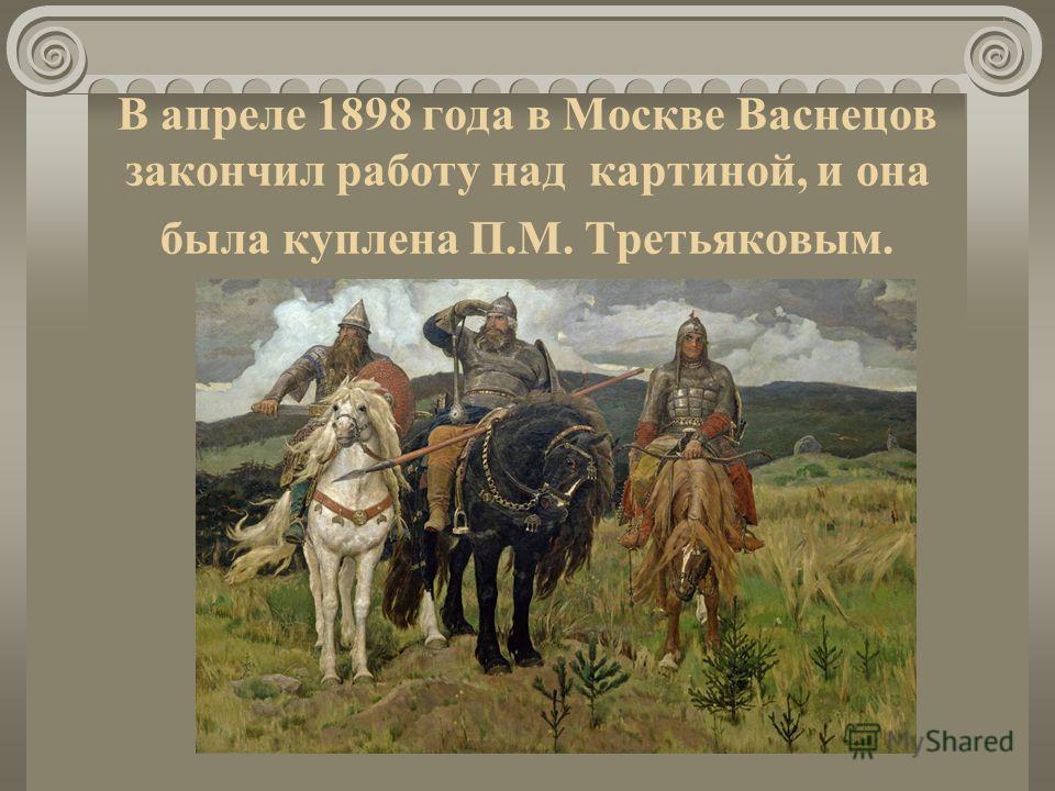 В апреле 1898 года в Москве Васнецов закончил работу над картиной, и она была куплена П.М. Третьяковым.