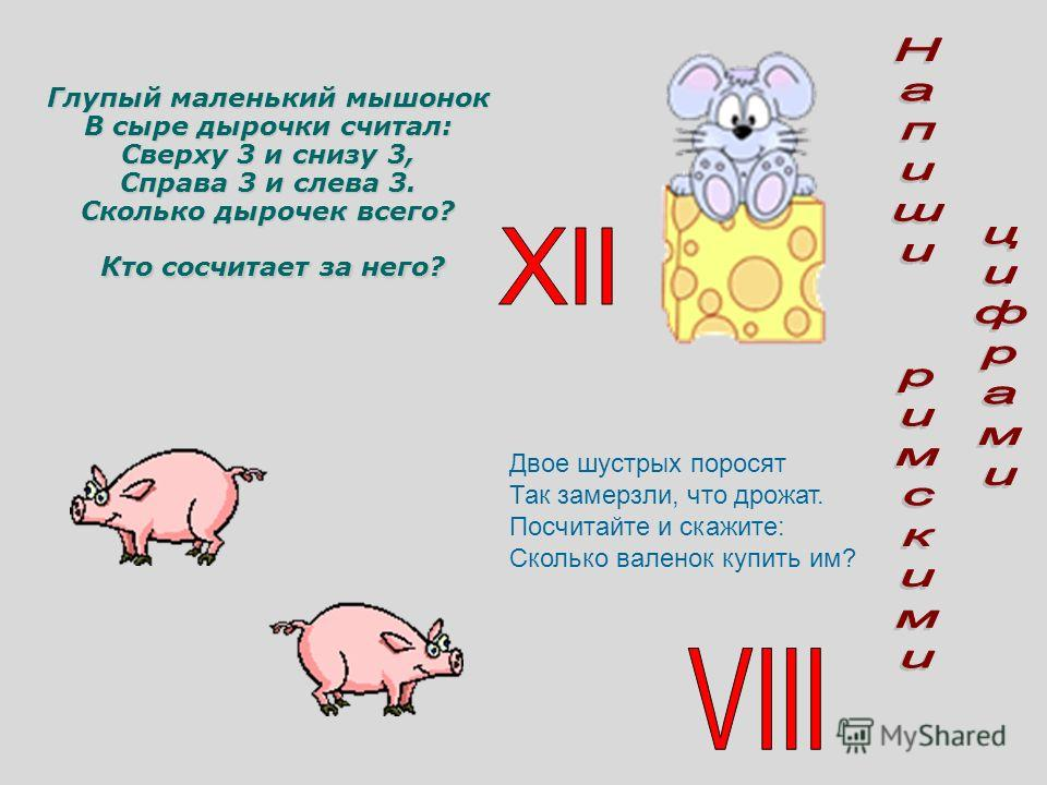 Глупый маленький мышонок В сыре дырочки считал: Сверху 3 и снизу 3, Справа 3 и слева 3. Сколько дырочек всего? Кто сосчитает за него? Двое шустрых поросят Так замерзли, что дрожат. Посчитайте и скажите: Сколько валенок купить им?