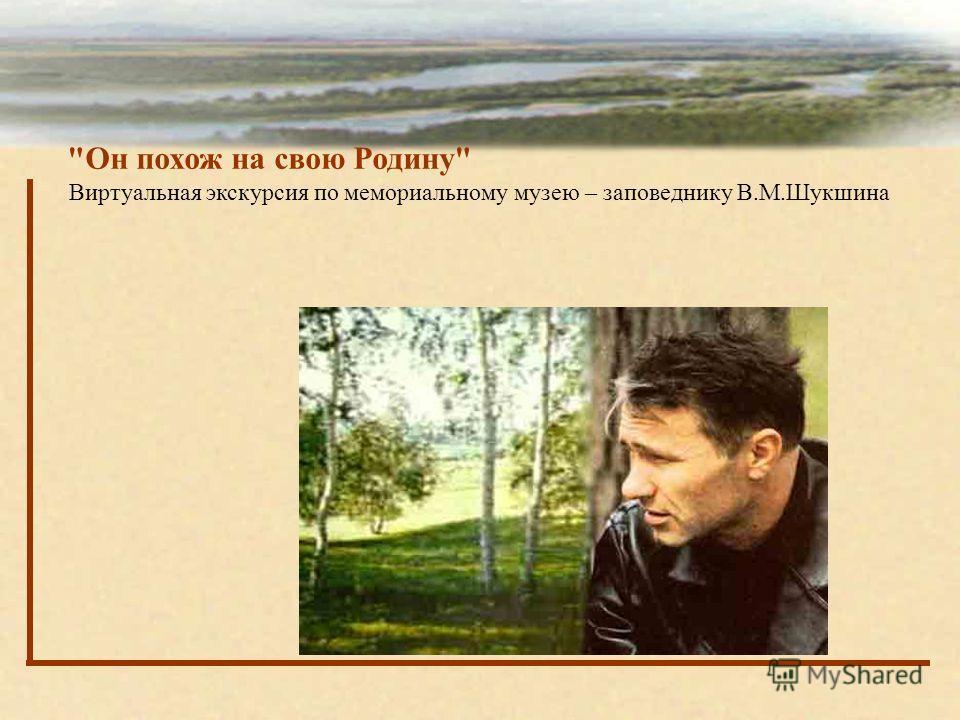 Он похож на свою Родину Виртуальная экскурсия по мемориальному музею – заповеднику В.М.Шукшина