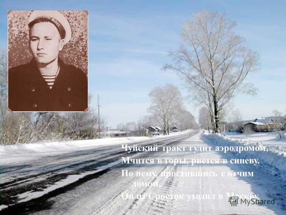 Чуйский тракт гудит аэродромом, Мчится в горы, рвется в синеву. По нему, простившись с отчим домом, Он из Сросток уходил в Москву.