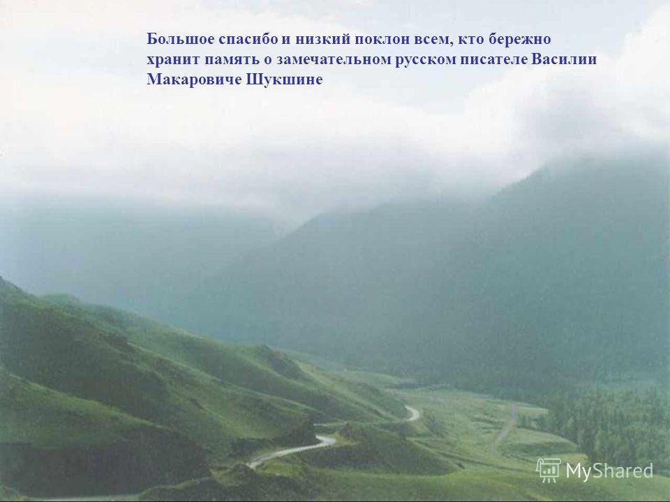 Большое спасибо и низкий поклон всем, кто бережно хранит память о замечательном русском писателе Василии Макаровиче Шукшине