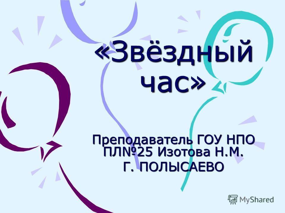 «Звёздный час» Преподаватель ГОУ НПО ПЛ25 Изотова Н.М. Г. ПОЛЫСАЕВО