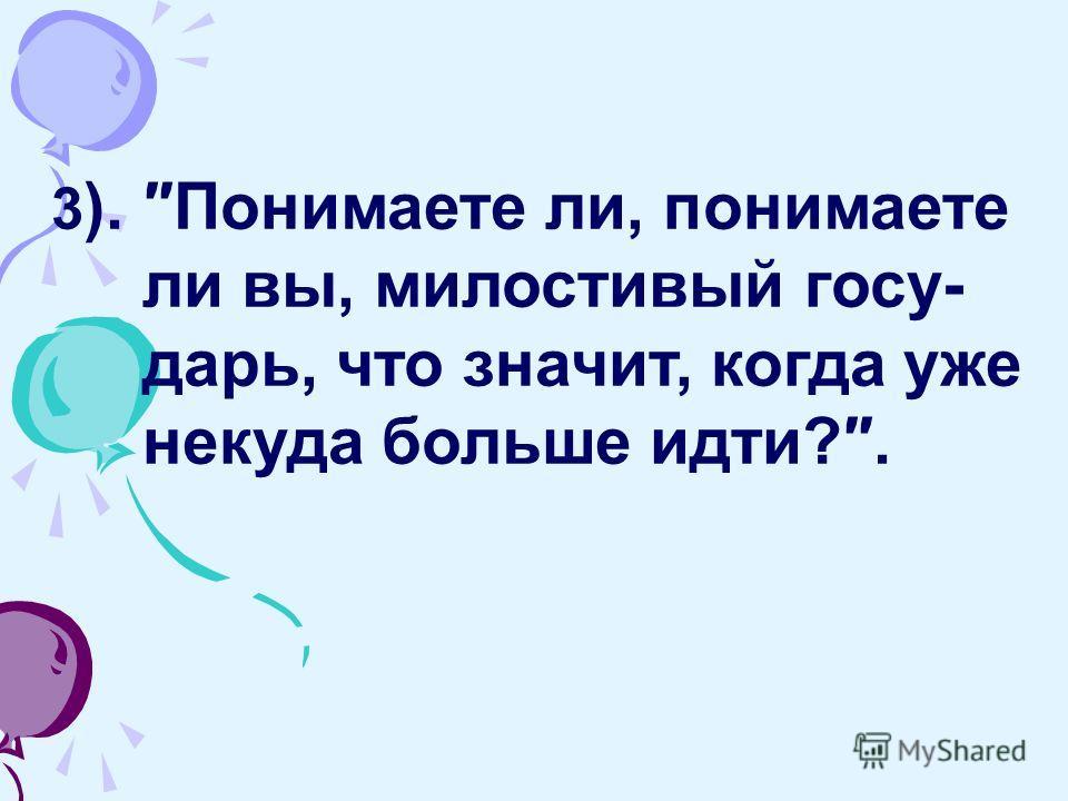 3 ). Понимаете ли, понимаете ли вы, милостивый госу- дарь, что значит, когда уже некуда больше идти?.