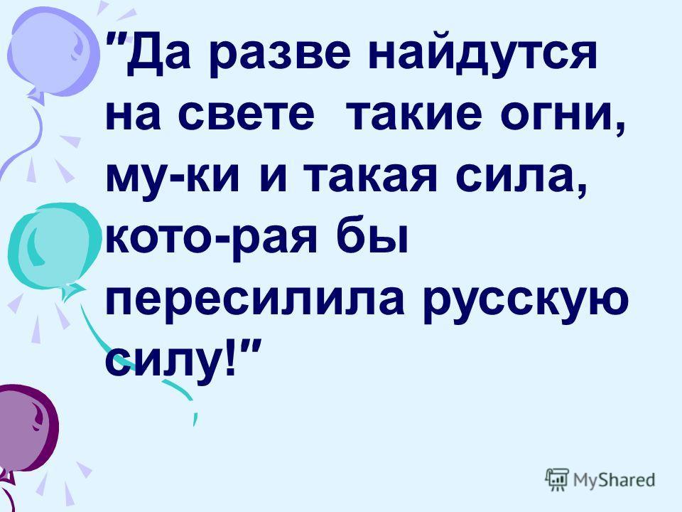Да разве найдутся на свете такие огни, му-ки и такая сила, кото-рая бы пересилила русскую силу!