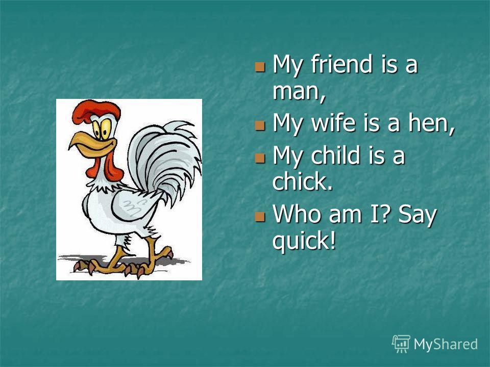 My friend is a man, My friend is a man, My wife is a hen, My wife is a hen, My child is a chick. My child is a chick. Who am I? Say quick! Who am I? Say quick!