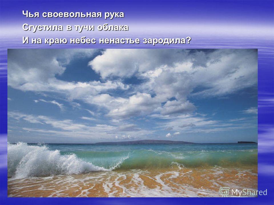 Чья своевольная рука Сгустила в тучи облака И на краю небес ненастье зародила?