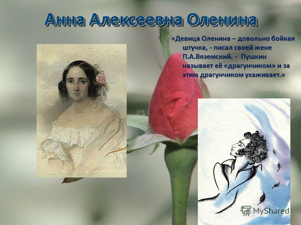 Анна Алексеевна Оленина «Девица Оленина – довольно бойкая штучка, - писал своей жене П.А.Вяземский. - Пушкин называет её «драгунчиком» и за этим драгунчиком ухаживает.»
