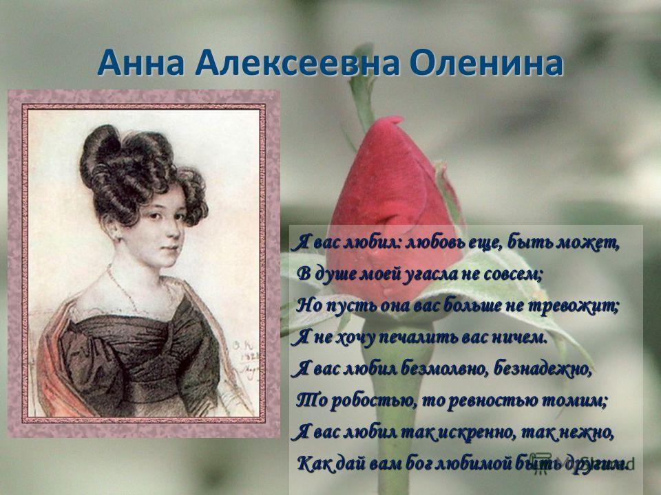 Анна Алексеевна Оленина Я вас любил: любовь еще, быть может, Я вас любил: любовь еще, быть может, В душе моей угасла не совсем; В душе моей угасла не совсем; Но пусть она вас больше не тревожит; Но пусть она вас больше не тревожит; Я не хочу печалить
