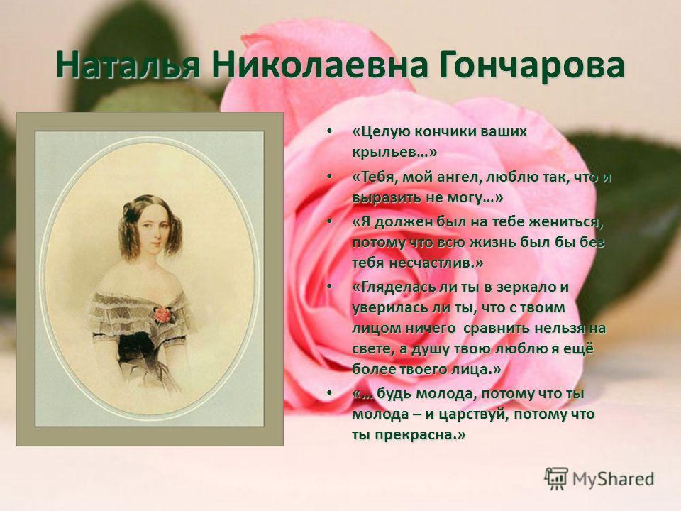 Наталья Николаевна Гончарова «Целую кончики ваших крыльев…» «Целую кончики ваших крыльев…» «Тебя, мой ангел, люблю так, что и выразить не могу…» «Тебя, мой ангел, люблю так, что и выразить не могу…» «Я должен был на тебе жениться, потому что всю жизн