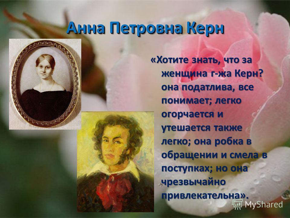 Анна Петровна Керн «Хотите знать, что за женщина г-жа Керн? она податлива, все понимает; легко огорчается и утешается также легко; она робка в обращении и смела в поступках; но она чрезвычайно привлекательна».