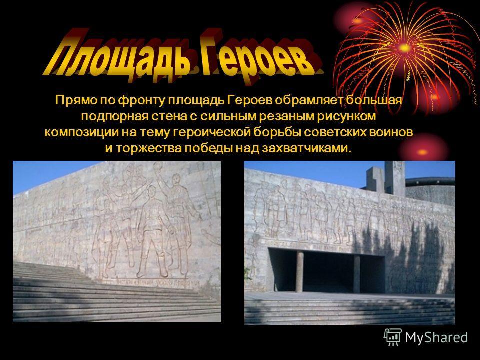 Прямо по фронту площадь Героев обрамляет большая подпорная стена с сильным резаным рисунком композиции на тему героической борьбы советских воинов и торжества победы над захватчиками.