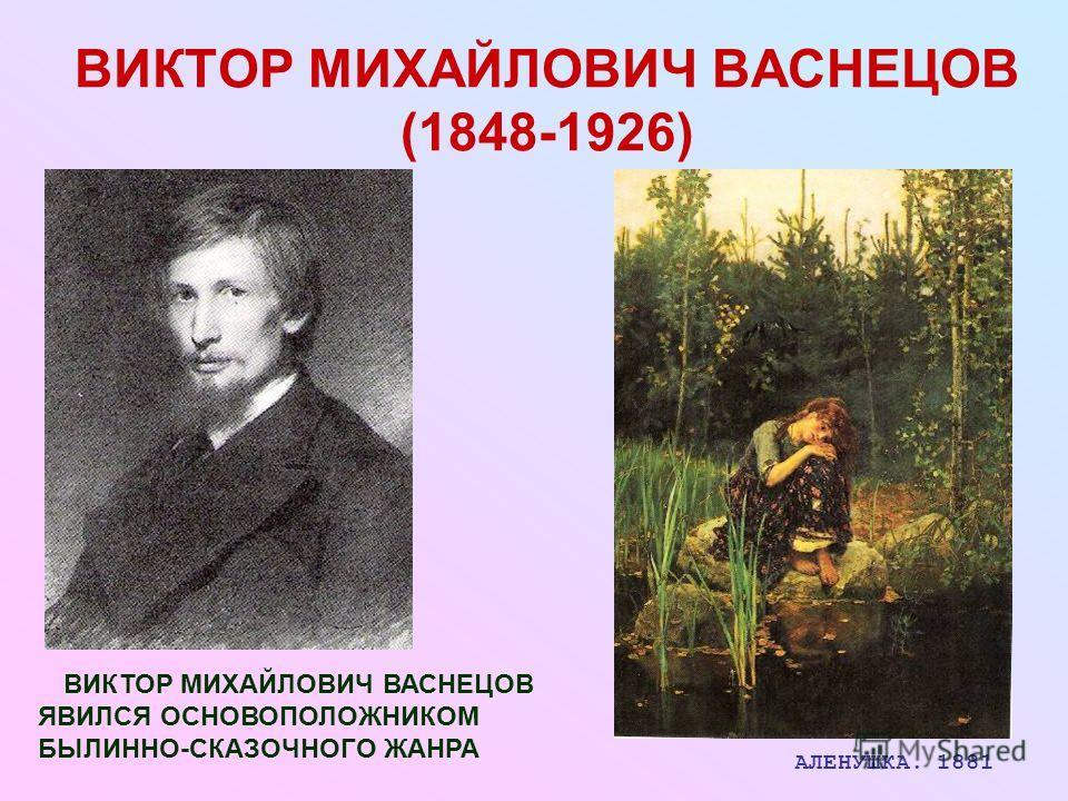 ВИКТОР МИХАЙЛОВИЧ ВАСНЕЦОВ (1848-1926) ВИКТОР МИХАЙЛОВИЧ ВАСНЕЦОВ ЯВИЛСЯ ОСНОВОПОЛОЖНИКОМ БЫЛИННО-СКАЗОЧНОГО ЖАНРА АЛЕНУШКА. 1881