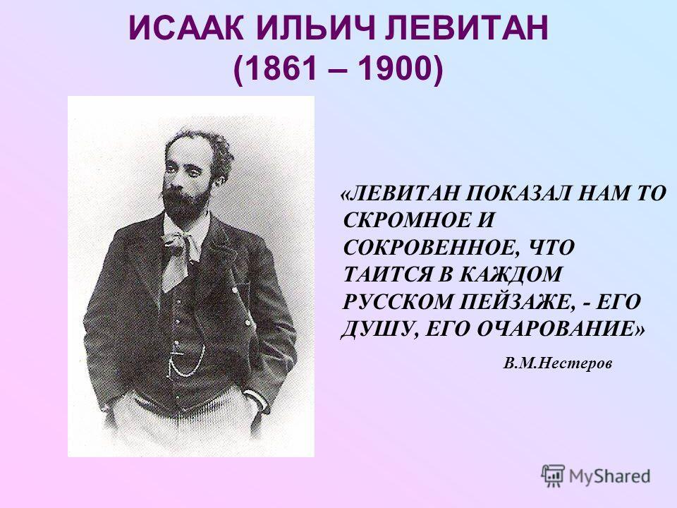 ИСААК ИЛЬИЧ ЛЕВИТАН (1861 – 1900) «ЛЕВИТАН ПОКАЗАЛ НАМ ТО СКРОМНОЕ И СОКРОВЕННОЕ, ЧТО ТАИТСЯ В КАЖДОМ РУССКОМ ПЕЙЗАЖЕ, - ЕГО ДУШУ, ЕГО ОЧАРОВАНИЕ» В.М.Нестеров