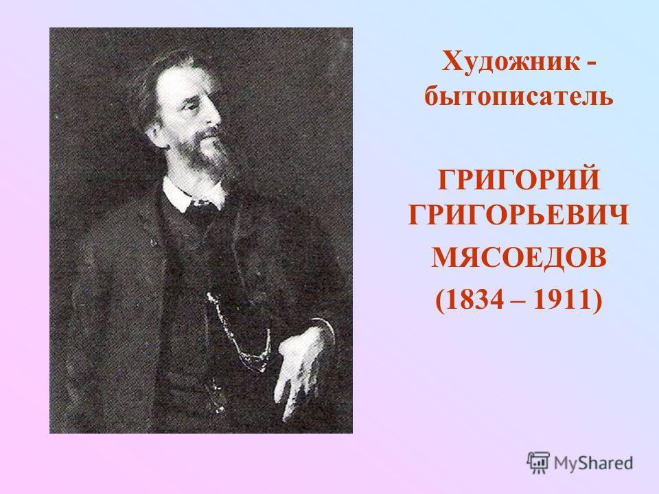 Художник - бытописатель ГРИГОРИЙ ГРИГОРЬЕВИЧ МЯСОЕДОВ (1834 – 1911)