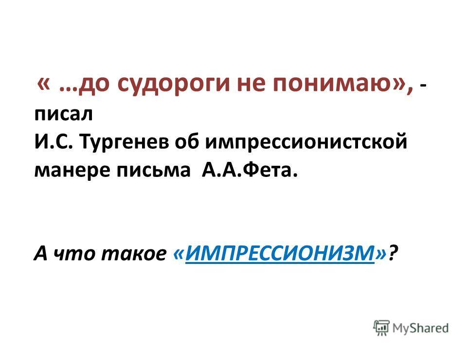 « …до судороги не понимаю», - писал И.С. Тургенев об импрессионистской манере письма А.А.Фета. А что такое «ИМПРЕССИОНИЗМ»?
