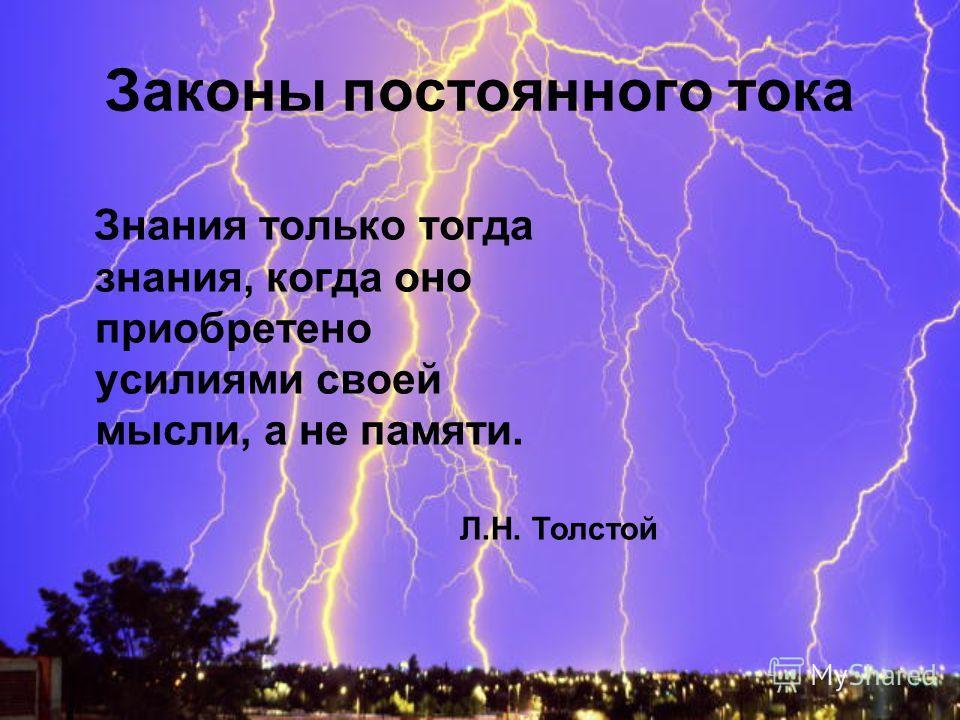 Законы постоянного тока Знания только тогда знания, когда оно приобретено усилиями своей мысли, а не памяти. Л.Н. Толстой