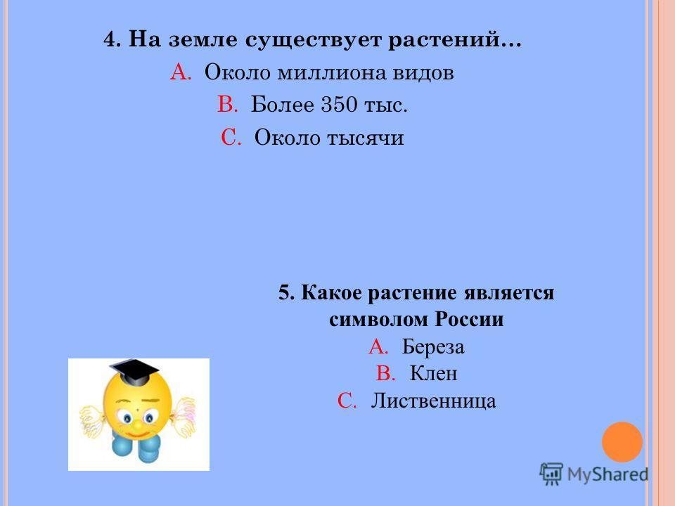 4. На земле существует растений… A.Около миллиона видов B.Более 350 тыс. C.Около тысячи 5. Какое растение является символом России A.Береза B.Клен C.Лиственница