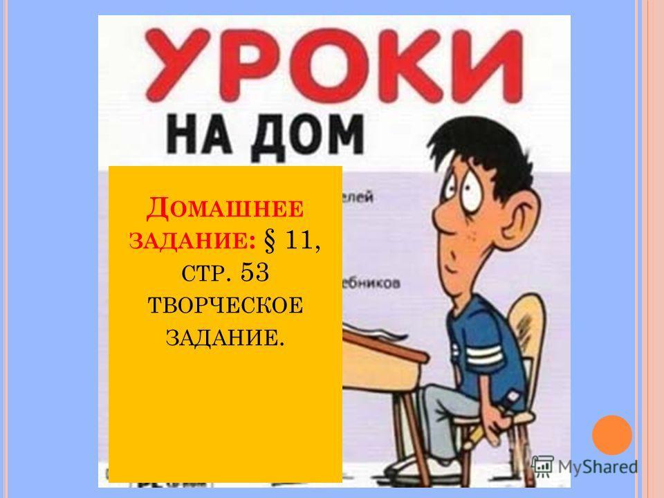 Д ОМАШНЕЕ ЗАДАНИЕ : § 11, СТР. 53 ТВОРЧЕСКОЕ ЗАДАНИЕ.