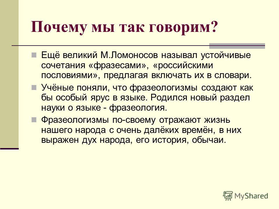 Почему мы так говорим? Ещё великий М.Ломоносов называл устойчивые сочетания «фразесами», «российскими пословиями», предлагая включать их в словари. Учёные поняли, что фразеологизмы создают как бы особый ярус в языке. Родился новый раздел науки о язык