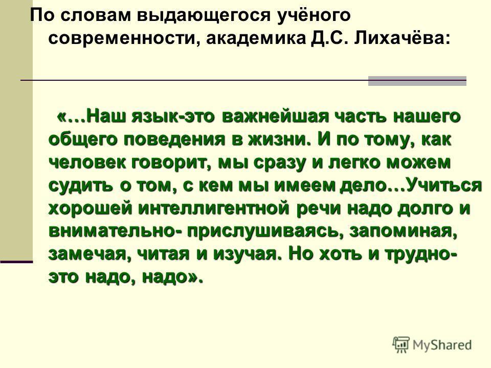 По словам выдающегося учёного современности, академика Д.С. Лихачёва: «…Наш язык-это важнейшая часть нашего общего поведения в жизни. И по тому, как человек говорит, мы сразу и легко можем судить о том, с кем мы имеем дело…Учиться хорошей интеллигент