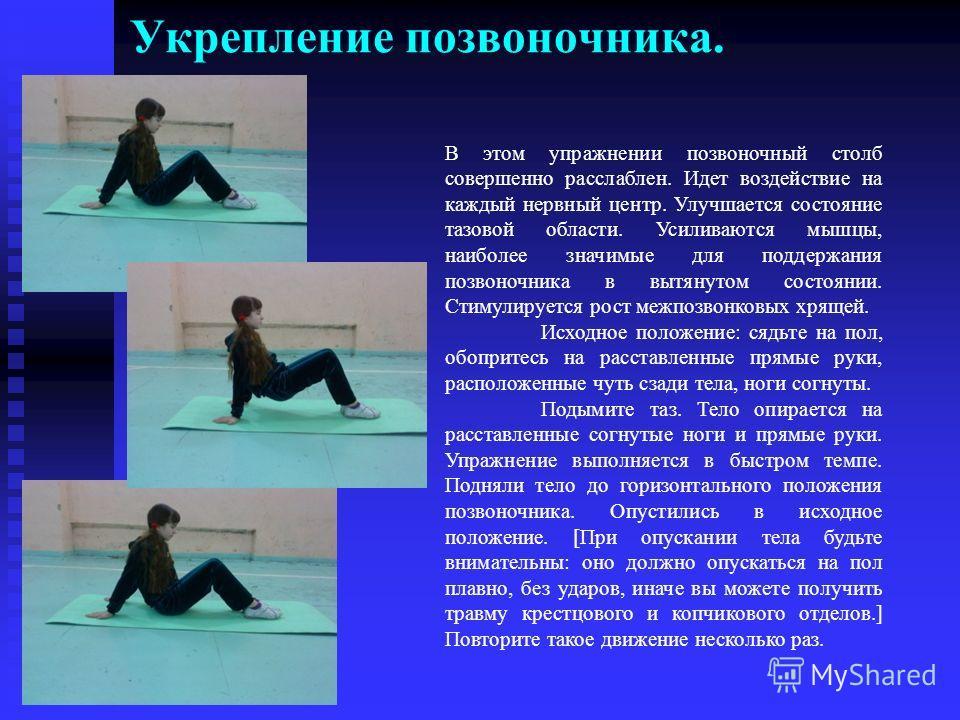 Укрепление позвоночника. В этом упражнении позвоночный столб совершенно расслаблен. Идет воздействие на каждый нервный центр. Улучшается состояние тазовой области. Усиливаются мышцы, наиболее значимые для поддержания позвоночника в вытянутом состояни