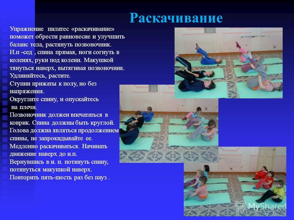 Раскачивание Упражнение пилатес «раскачивание» поможет обрести равновесие и улучшить баланс тела, растянуть позвоночник. И.п -сед, спина прямая, ноги согнуть в коленях, руки под колени. Макушкой тянуться наверх, вытягивая позвоночник. Удлиняйтесь, ра