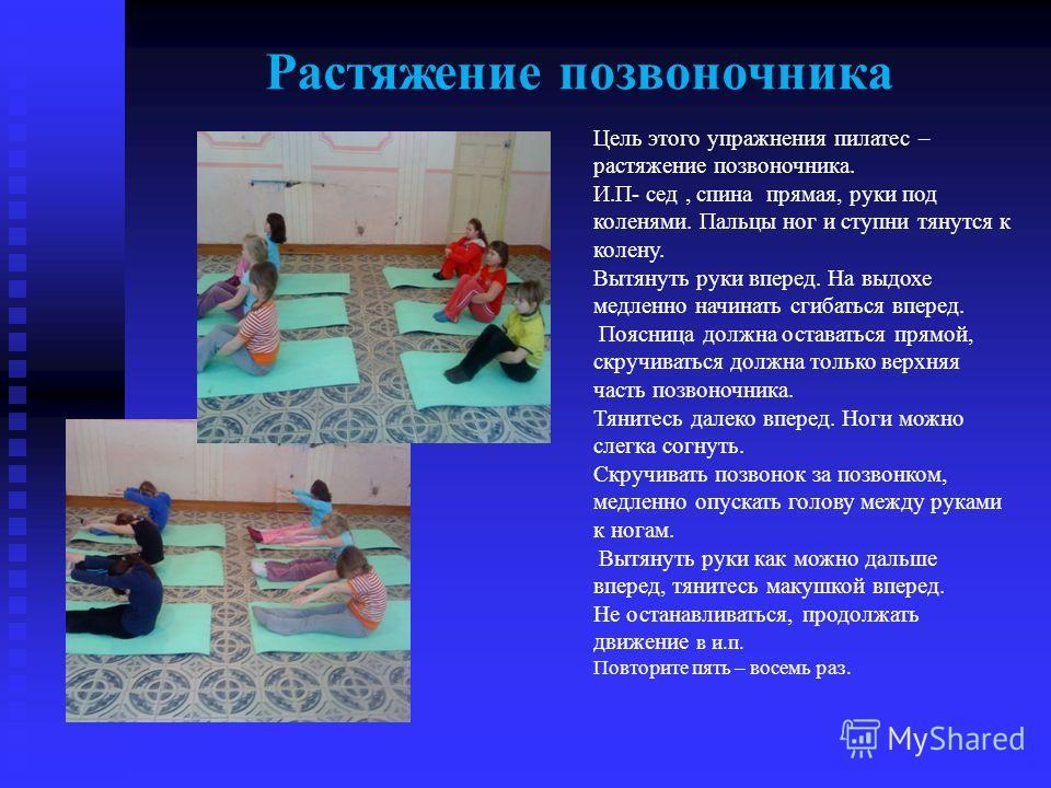 Растяжение позвоночника Цель этого упражнения пилатес – растяжение позвоночника. И.П- сед, спина прямая, руки под коленями. Пальцы ног и ступни тянутся к колену. Вытянуть руки вперед. На выдохе медленно начинать сгибаться вперед. Поясница должна оста