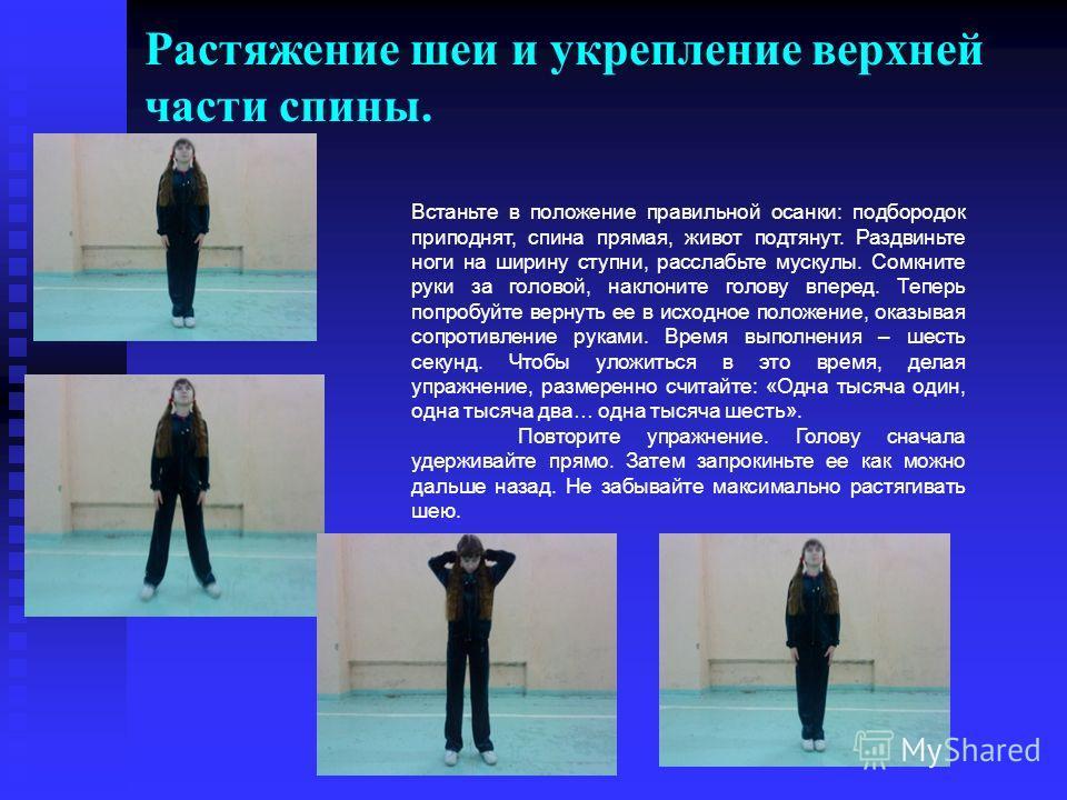 Растяжение шеи и укрепление верхней части спины. Встаньте в положение правильной осанки: подбородок приподнят, спина прямая, живот подтянут. Раздвиньте ноги на ширину ступни, расслабьте мускулы. Сомкните руки за головой, наклоните голову вперед. Тепе