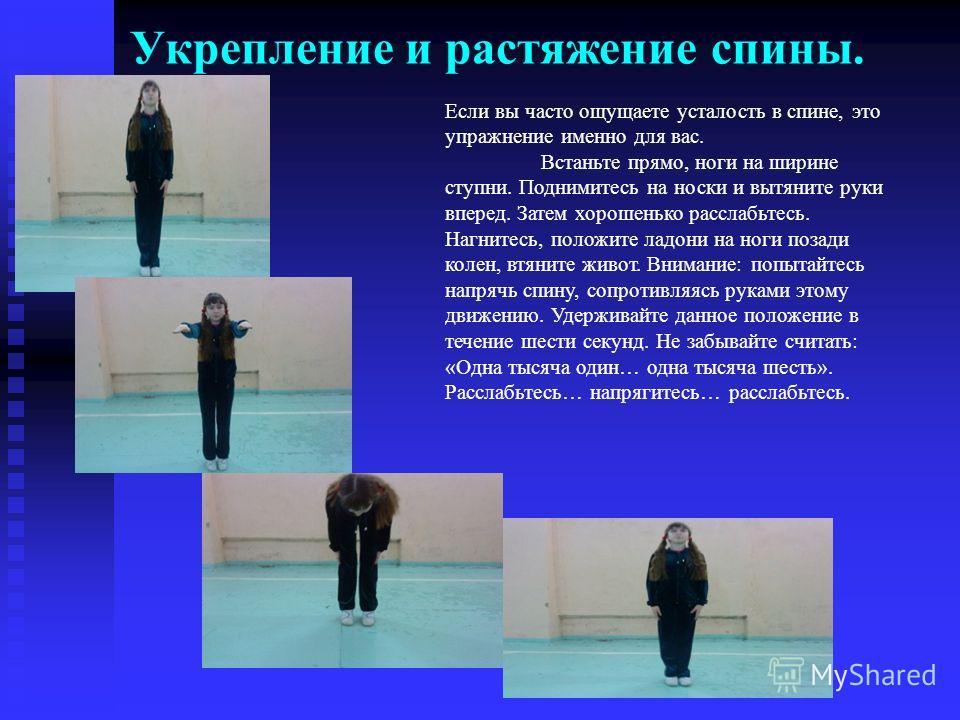 Укрепление и растяжение спины. Если вы часто ощущаете усталость в спине, это упражнение именно для вас. Встаньте прямо, ноги на ширине ступни. Поднимитесь на носки и вытяните руки вперед. Затем хорошенько расслабьтесь. Нагнитесь, положите ладони на н