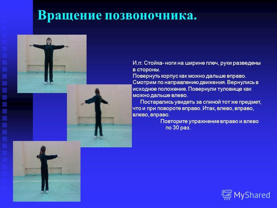 Вращение позвоночника. И.п: Стойка- ноги на ширине плеч, руки разведены в стороны. Повернуть корпус как можно дальше вправо. Смотрим по направлению движения. Вернулись в исходное положение. Повернули туловище как можно дальше влево. Постарались увиде