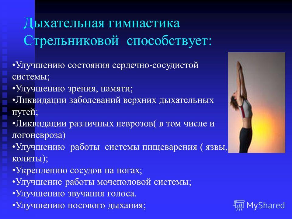 Дыхательная гимнастика Стрельниковой способствует: Улучшению состояния сердечно-сосудистой системы; Улучшению зрения, памяти; Ликвидации заболеваний верхних дыхательных путей; Ликвидации различных неврозов( в том числе и логоневроза) Улучшению работы