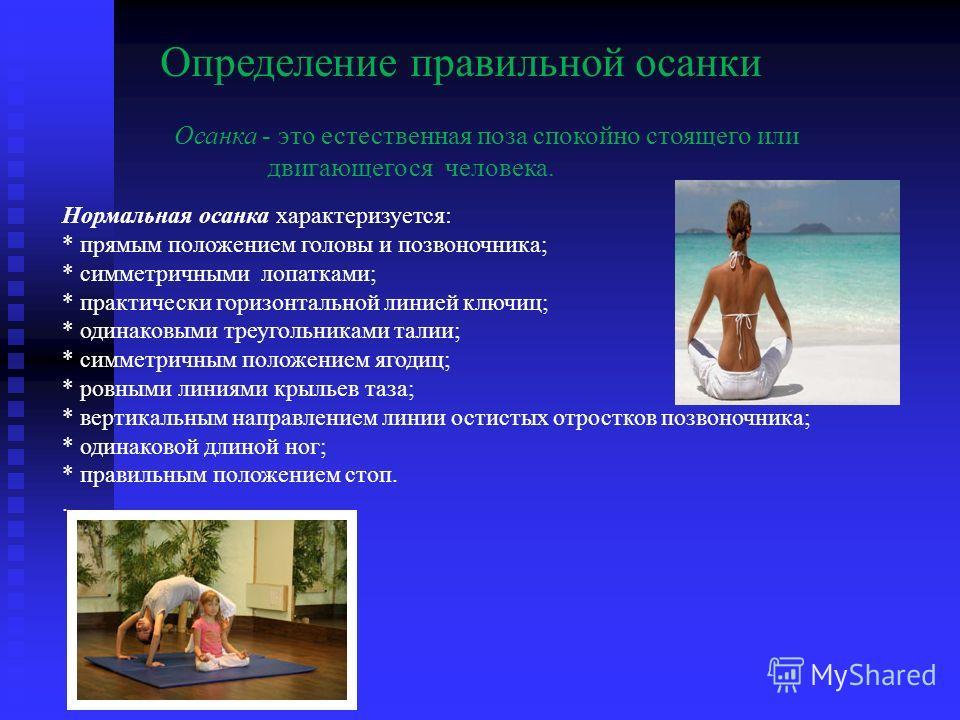 Определение правильной осанки Осанка - это естественная поза спокойно стоящего или двигающегося человека. Нормальная осанка характеризуется: * прямым положением головы и позвоночника; * симметричными лопатками; * практически горизонтальной линией клю