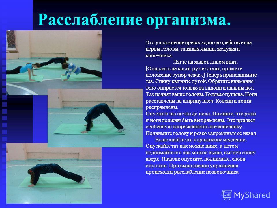 Расслабление организма. Это упражнение превосходно воздействует на нервы головы, глазных мышц, желудка и кишечника. Лягте на живот лицом вниз. [Опираясь на кисти рук и стопы, примите положение «упор лежа».] Теперь приподнимите таз. Спину выгните дуго
