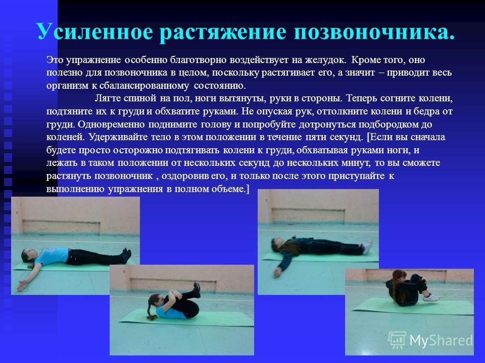 Усиленное растяжение позвоночника. Это упражнение особенно благотворно воздействует на желудок. Кроме того, оно полезно для позвоночника в целом, поскольку растягивает его, а значит – приводит весь организм к сбалансированному состоянию. Лягте спиной
