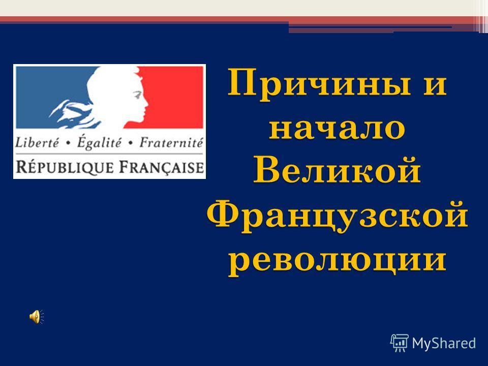 Причины и начало Великой Французскойреволюции