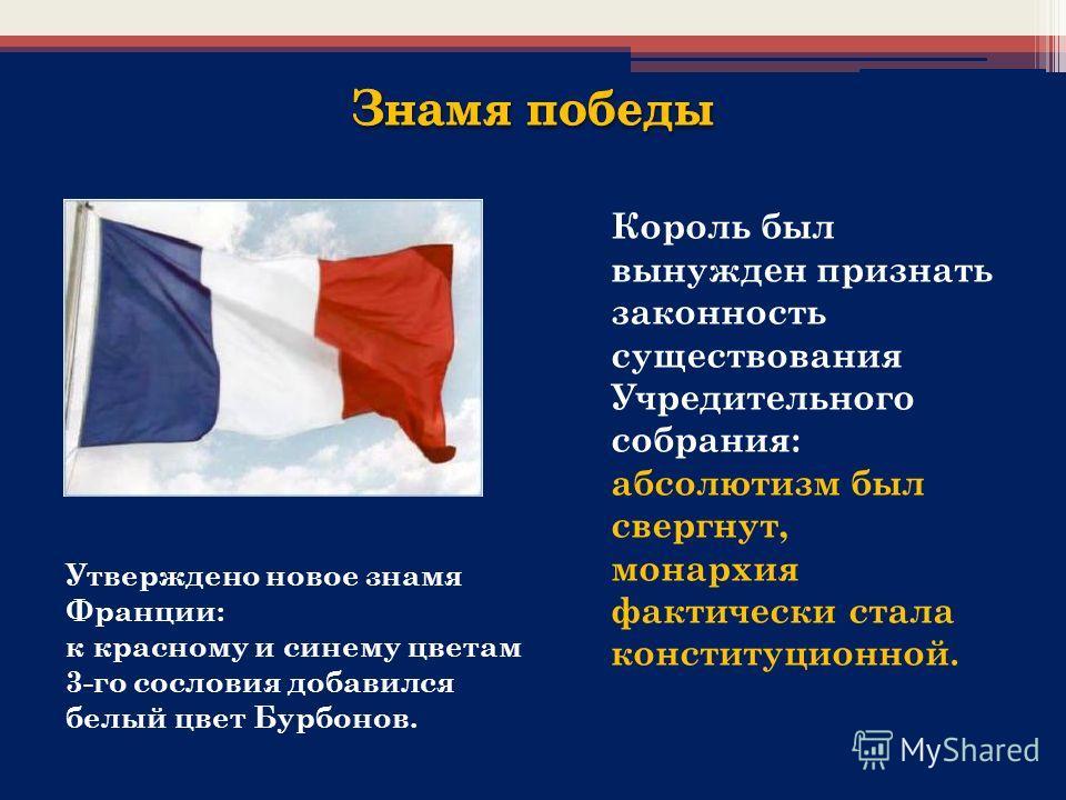 Утверждено новое знамя Франции: к красному и синему цветам 3-го сословия добавился белый цвет Бурбонов. Король был вынужден признать законность существования Учредительного собрания: абсолютизм был свергнут, монархия фактически стала конституционной.