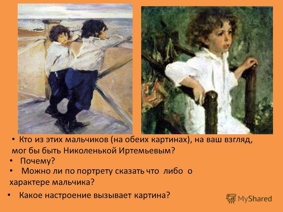 Кто из этих мальчиков (на обеих картинах), на ваш взгляд, мог бы быть Николенькой Иртемьевым? Почему? Можно ли по портрету сказать что либо о характере мальчика? Какое настроение вызывает картина?