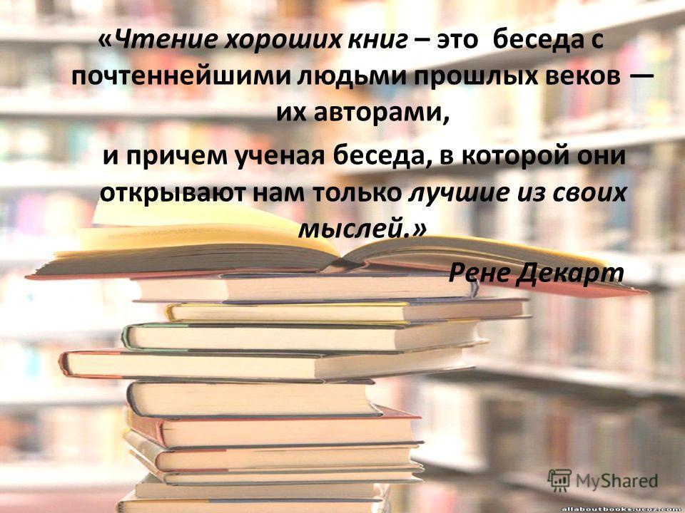 «Чтение хороших книг – это беседа с почтеннейшими людьми прошлых веков их авторами, и причем ученая беседа, в которой они открывают нам только лучшие из своих мыслей.» Рене Декарт