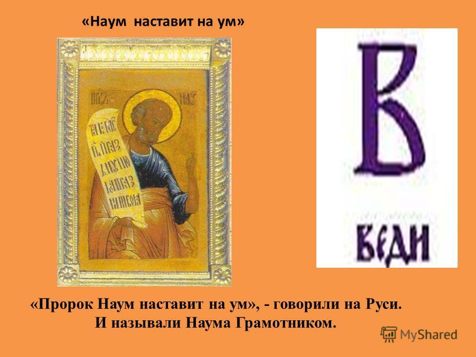 «Наум наставит на ум» «Пророк Наум наставит на ум», - говорили на Руси. И называли Наума Грамотником.
