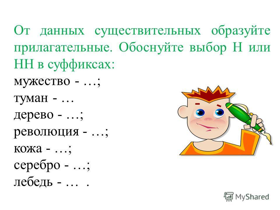 От данных существительных образуйте прилагательные. Обоснуйте выбор Н или НН в суффиксах: мужество - …; туман - … дерево - …; революция - …; кожа - …; серебро - …; лебедь - ….