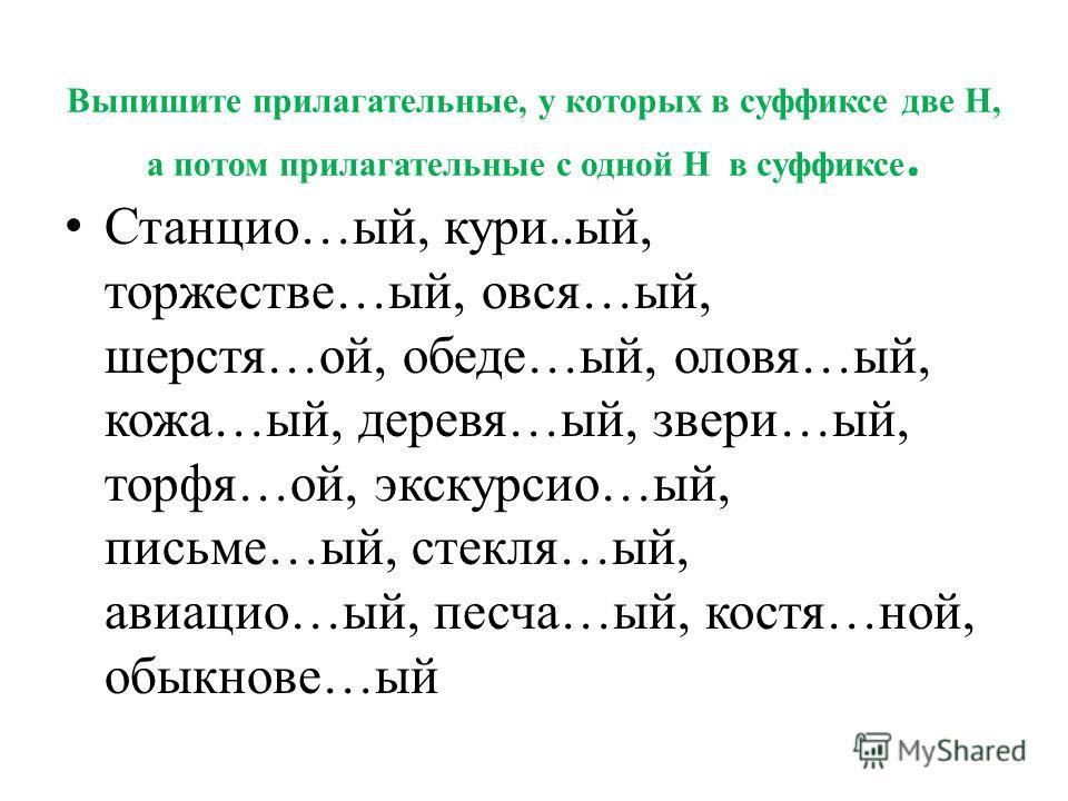 Выпишите прилагательные, у которых в суффиксе две Н, а потом прилагательные с одной Н в суффиксе. Станцио…ый, кури..ый, торжестве…ый, овся…ый, шерстя…ой, обеде…ый, оловя…ый, кожа…ый, деревя…ый, звери…ый, торфя…ой, экскурсио…ый, письме…ый, стекля…ый,