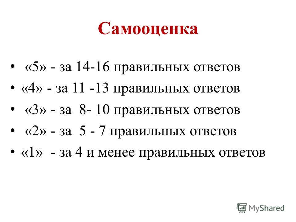 Самооценка «5» - за 14-16 правильных ответов «4» - за 11 -13 правильных ответов «3» - за 8- 10 правильных ответов «2» - за 5 - 7 правильных ответов «1» - за 4 и менее правильных ответов