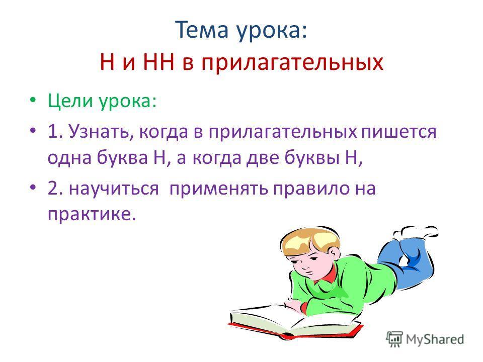 Тема урока: Н и НН в прилагательных Цели урока: 1. Узнать, когда в прилагательных пишется одна буква Н, а когда две буквы Н, 2. научиться применять правило на практике.