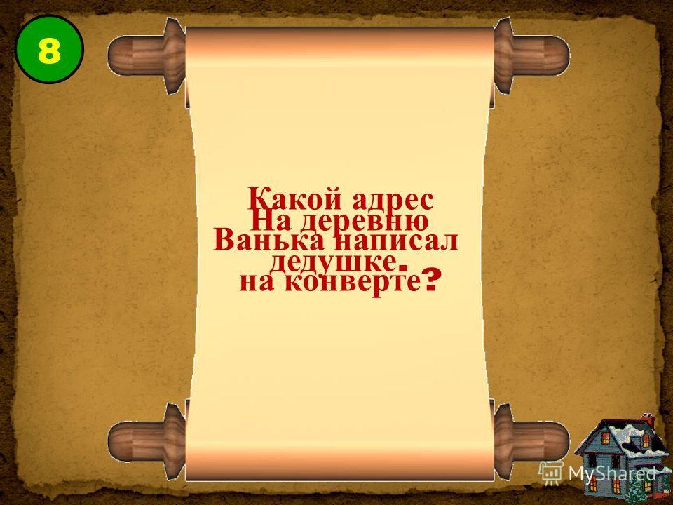 8 Какой адрес Ванька написал на конверте ? На деревню дедушке.
