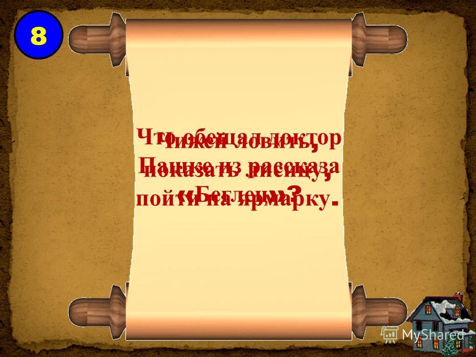 8 Что обещал доктор Пашке из рассказа « Беглец »? Чижей ловить, показать лисицу, пойти на ярмарку.
