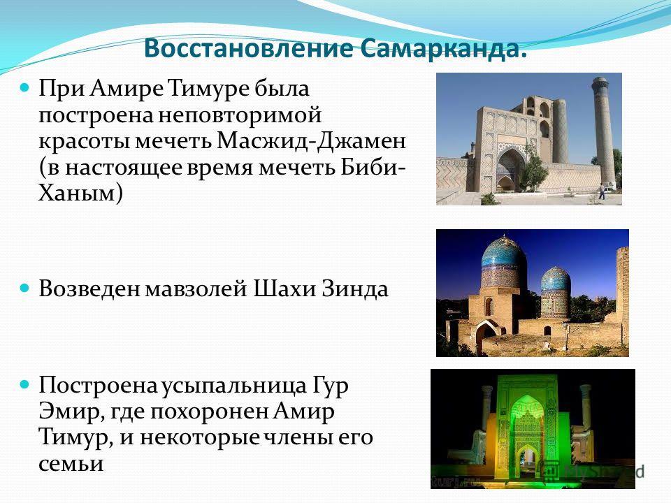 Восстановление Самарканда. При Амире Тимуре была построена неповторимой красоты мечеть Масжид-Джамен (в настоящее время мечеть Биби- Ханым) Возведен мавзолей Шахи Зинда Построена усыпальница Гур Эмир, где похоронен Амир Тимур, и некоторые члены его с