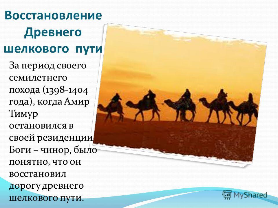 Восстановление Древнего шелкового пути За период своего семилетнего похода (1398-1404 года), когда Амир Тимур остановился в своей резиденции Боги – чинор, было понятно, что он восстановил дорогу древнего шелкового пути.