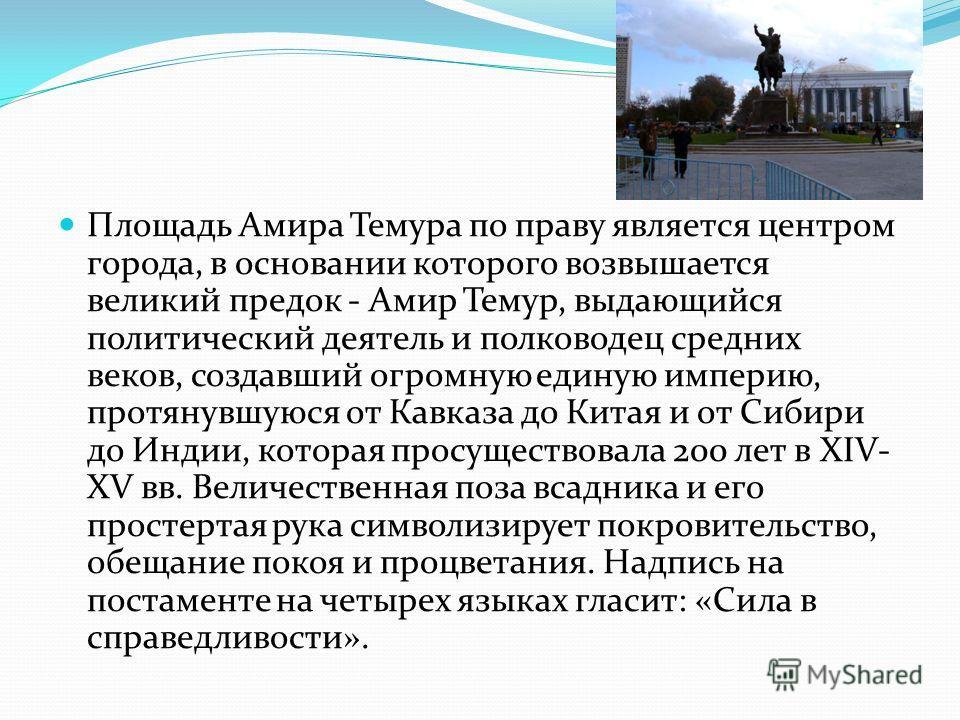 Площадь Амира Темура по праву является центром города, в основании которого возвышается великий предок - Амир Темур, выдающийся политический деятель и полководец средних веков, создавший огромную единую империю, протянувшуюся от Кавказа до Китая и от