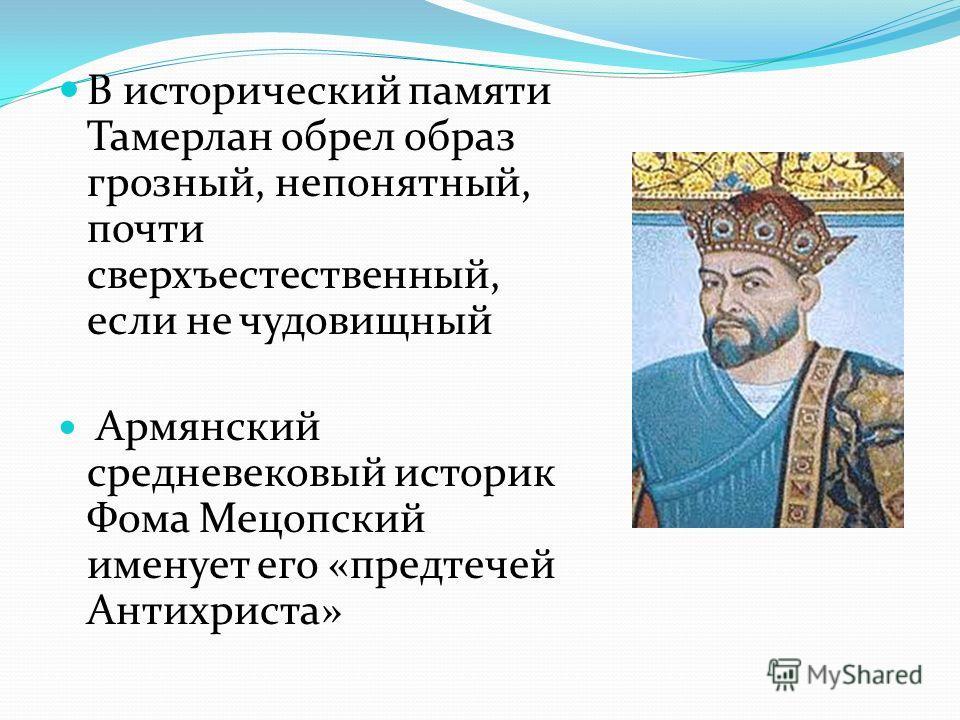В исторический памяти Тамерлан обрел образ грозный, непонятный, почти сверхъестественный, если не чудовищный Армянский средневековый историк Фома Мецопский именует его «предтечей Антихриста»