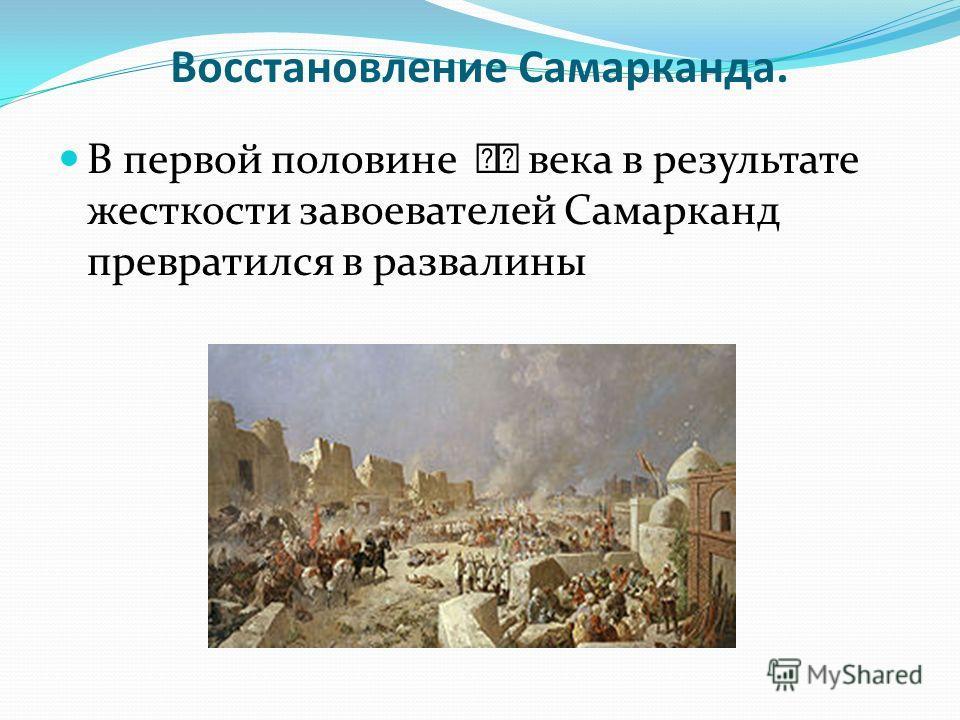 Восстановление Самарканда. В первой половине века в результате жесткости завоевателей Самарканд превратился в развалины